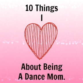 Ten Things I Love About Being A Dance Mom